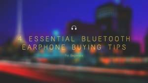 4 Essential Bluetooth Earphone Buying Tips