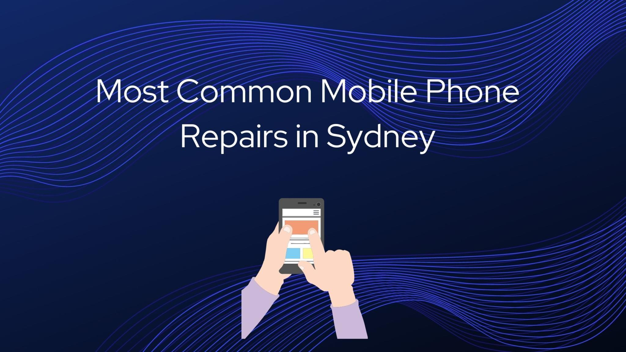 Most Common Mobile Phone Repairs in Sydney