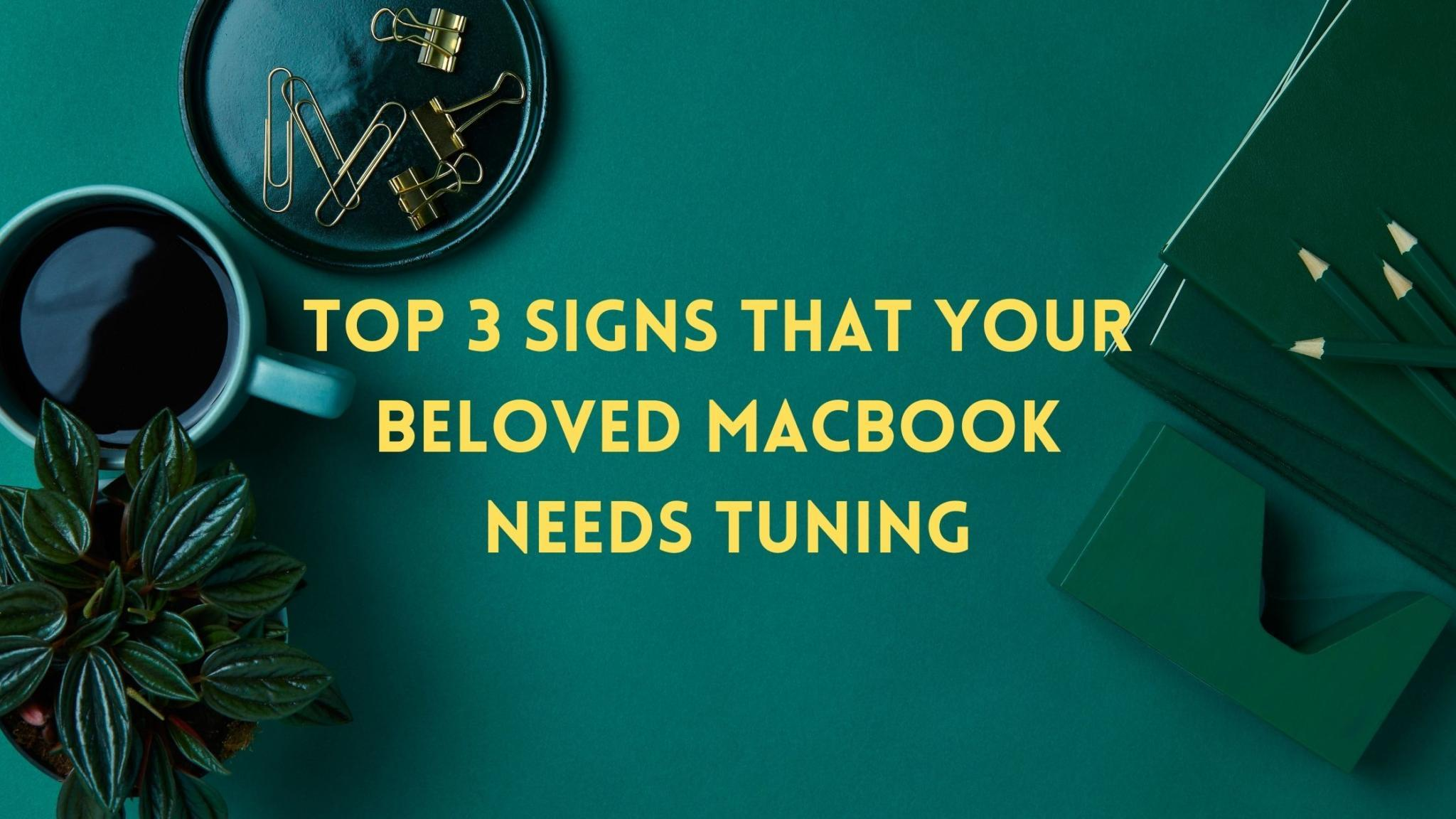 Top 3 Signs That Your Beloved Macbook Needs Tuning